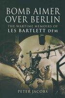 Bomb Aimer Over Berlin: The Wartime Memoirs of Les Bartlett DFM - Peter Jacobs, Les Bartlett