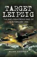 Target Leipzig: The RAF's Disastrous Raid of 19/20 February 1944 - Alan Cooper