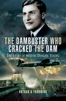 The Dambuster Who Cracked the Dam: The Story of Melvin 'Dinghy' Young - Arthur G. Thorning
