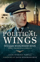 Political Wings: William Wedgewood Benn, First Viscount Stansgate - Alun Wyburn-Powell