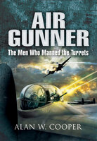 Air Gunner: The Men who Manned the Turrets - Alan W. Cooper