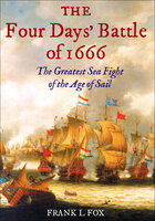 The Four Days' Battle of 1666: The Greatest Sea Fight of the Age of Sail - Frank L. Fox