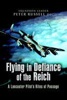 Flying in Defiance of the Reich: A Lancaster Pilot's Rites of Passage - Peter Russell