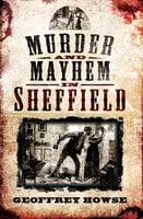 Murder and Mayhem in Sheffield - Geoffrey Howse