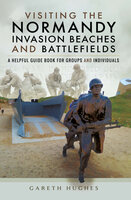 Visiting the Normandy Invasion Beaches and Battlefields: A Helpful Guide Book for Groups and Individuals - Gareth Hughes