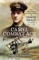 Camel Combat Ace: The Great War Flying Career of Edwin Swale CBE OBE DFC* - Barry M. Marsden