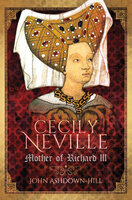Cecily Neville: Mother of Richard III - John Ashdown-Hill