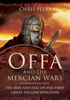 Offa and the Mercian Wars: The Rise and Fall of the First Great English Kingdom - Chris Peers