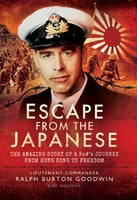 Escape from the Japanese: The Amazing Tale of a PoWs Journey from Hong Kong to Freedom - Ralph Burton Goodwin