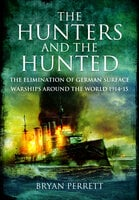 The Hunters and the Hunted: The Elimination of German Surface Warships around the World 1914-15 - Bryan Perrett