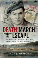 Death March Escape: The Remarkable Story of a Man Who Twice Escaped the Nazi Holocaust - Jack J. Hersch