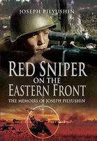 Red Sniper on the Eastern Front: The Memoirs of Joseph Pilyushin - Joseph Pilyushin