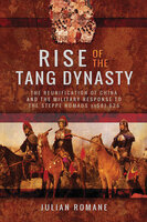 Rise of the Tang Dynasty: The Reunification of China and the Military Response to the Steppe Nomads (AD 581-626) - Julian Romane