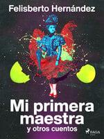 Mi primera maestra y otros cuentos - Felisberto Hernández