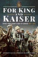For King and Kaiser: Scenes from Saxony's War in Flanders 1914–1918 - Jürgen Schmieschek, Andrew Lucas