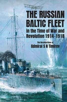 The Russian Baltic Fleet in the Time of War and Revolution, 1914–1918: The Recollections of Admiral S N Timiryov - Stephen C. Ellis