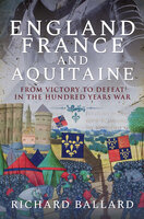 England, France and Aquitaine: From Victory to Defeat in the Hundred Years War - Richard Ballard