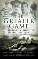 The Greater Game: Sporting Icons Who Fell in the Great War - Clive Harris, Julian Whippy
