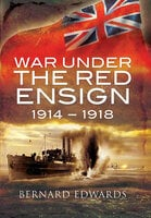 War Under the Red Ensign, 1914–1918 - Bernard Edwards