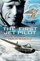 The First Jet Pilot: The Story of German Test Pilot Erich Warsitz - Geoffrey Brooks, Lutz Warsitz