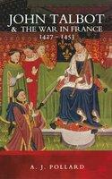John Talbot & the War in France, 1427–1453 - A. J. Pollard