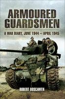Armoured Guardsman: A War Diary, June 1944–April 1945 - Robert Boscowan