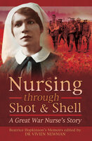 Nursing Through Shot & Shell: A Great War Nurse's Story - Vivien Newman