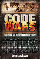 Code Wars: How 'Ultra' and 'Magic' Led to Allied Victory - John Jackson