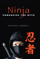 Ninja: Unmasking the Myth - Stephen Turnbull