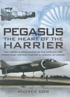 Pegasus, the Heart of the Harrier: The History & Development of the World's First Operational Vertical Take-off & Landing Jet Engine - Andrew Dow