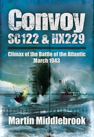 Convoy SC122 & HX229: Climax of the Battle of the Atlantic, March 1943 - Martin Middlebrook