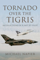 Tornado Over the Tigris: Recollections of a Fast Jet Pilot - Michael Napier