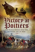 Victory at Poitiers: The Black Prince and the Medieval Art of War - Christian Teutsch