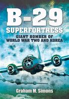 B-29 Superfortress: Giant Bomber of World War Two and Korea - Graham M. Simons