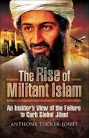 The Rise of Militant Islam: An Insider's View of the Failure to Curb Global Jihad - Anthony Tucker-Jones