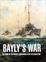 Bayly's War: The Battle for the Western Approaches in the First World War - Steve R Dunn