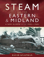 Steam on the Eastern & Midland: A New Glimpse of the 1950s & 1960s - David Knapman