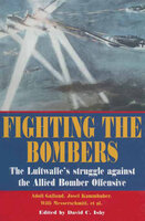 Fighting the Bombers: The Luftwaffe's Struggle Against the Allied Bomber Offensive - Adolf Galland, Willi Messerschmitt, Josef Kammbuber