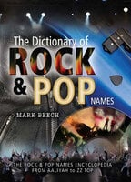 The Dictionary of Rock & Pop Names: The Rock & Pop Names Encyclopedia from Aaliyah to ZZ Top - Mark Beech