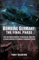 Bombing Germany: The Final Phase (The Destruction of Pforzhelm and the Closing Months of Bomber Command's War) - Tony Redding