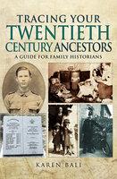 Tracing Your Twentieth-Century Ancestors: A Guide for Family Historians - Karen Bali