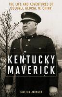 Kentucky Maverick: The Life and Adventures of Colonel George M. Chinn - Carlton Jackson