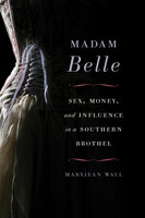 Madam Belle: Sex, Money, and Influence in a Southern Brothel - Maryjean Wall