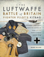 The Luftwaffe Battle of Britain Fighter Pilot's Kitbag: Uniforms & Equipment from the Summer of 1940 and the Human Stories Behind Them - Mark Hillier