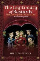 The Legitimacy of Bastards: The Place of Illegitimate Children in Later Medieval England - Helen Matthews