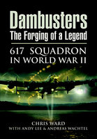 Dambusters: The Forging of a Legend: 617 Squadron in World War II - Chris Ward, Andy Lee, Andreas Wachtel