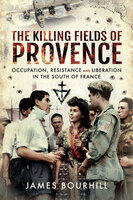 The Killing Fields of Provence: Occupation, Resistance and Liberation in the South of France