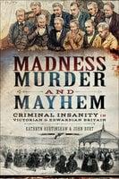 Madness, Murder and Mayhem: Criminal Insanity in Victorian and Edwardian Britain - Kathryn Burtinshaw, John Burt