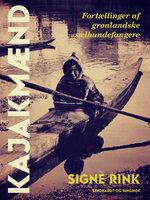 Kajakmænd. Fortællinger af grønlandske sælhundefangere - Signe Rink