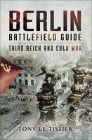 Berlin Battlefield Guide: Third Reich & Cold War - Tony Le Tissier